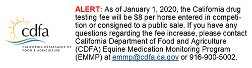 CDFA - Alert: As of January 1, 2020, the California drug testing fee will be $8 per horse entered in competition or consigned to a public sale. If you have any questions regarding the fee increase, please contact California Department of Food and Agriculture (CDFA) Equine Medication Monitoring Program (EMMP) at emmp@cdfa.ca.gov or 916-900-5002.